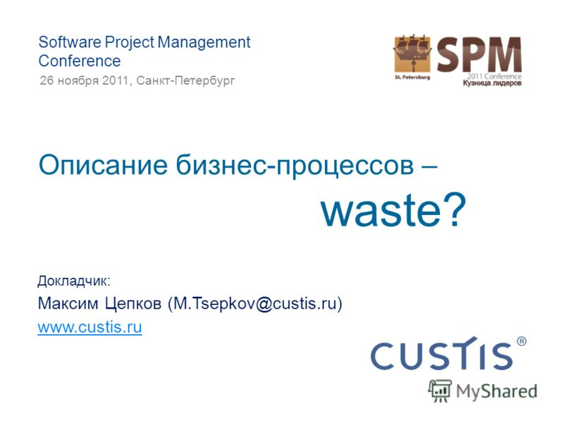 Описание бизнес-процессов – waste? Докладчик: Максим Цепков (M.Tsepkov@custis.ru) www.custis.ru Software Project Management Conference 26 ноября 2011, Санкт-Петербург