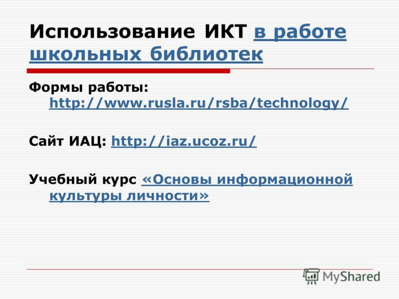 Использование ИКТ в работе школьных библиотекв работе школьных библиотек Формы работы: http://www.rusla.ru/rsba/technology/ http://www.rusla.ru/rsba/technology/ Сайт ИАЦ: http://iaz.ucoz.ru/http://iaz.ucoz.ru/ Учебный курс «Основы информационной куль