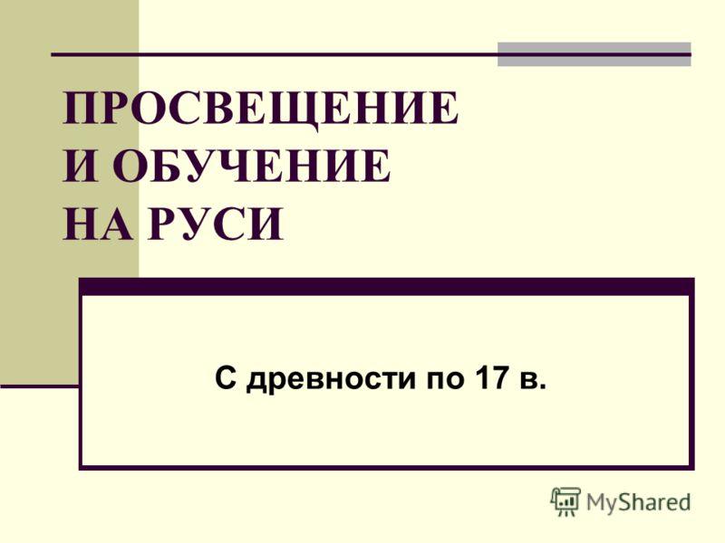 ПРОСВЕЩЕНИЕ И ОБУЧЕНИЕ НА РУСИ С древности по 17 в.