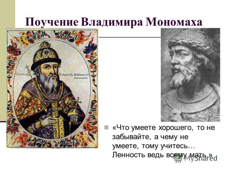 Поучение Владимира Мономаха «Что умеете хорошего, то не забывайте, а чему не умеете, тому учитесь… Ленность ведь всему мать.»