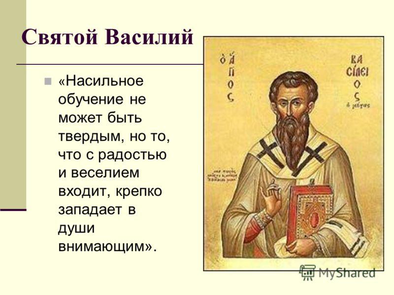 Святой Василий « Насильное обучение не может быть твердым, но то, что с радостью и веселием входит, крепко западает в души внимающим».