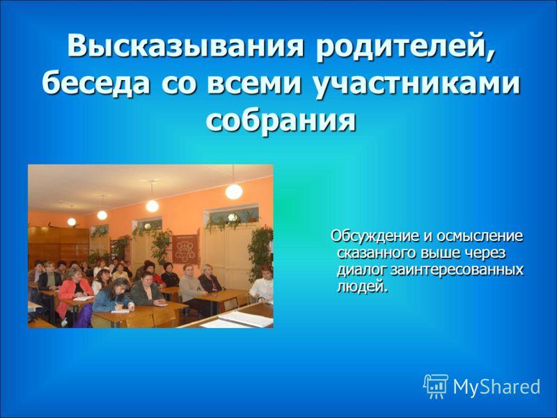 Высказывания родителей, беседа со всеми участниками собрания Обсуждение и осмысление сказанного выше через диалог заинтересованных людей. Обсуждение и осмысление сказанного выше через диалог заинтересованных людей.