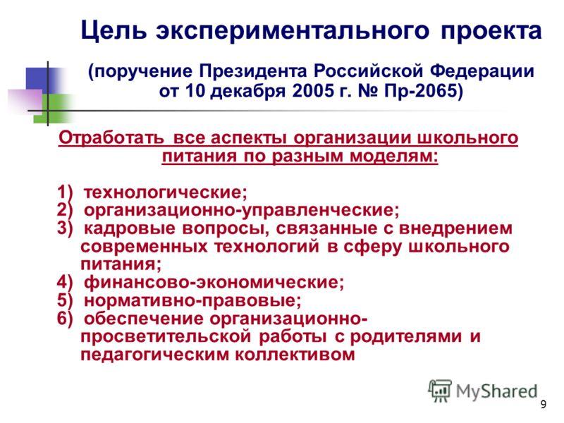 9 Цель экспериментального проекта (поручение Президента Российской Федерации от 10 декабря 2005 г. Пр-2065) Отработать все аспекты организации школьного питания по разным моделям: 1) технологические; 2) организационно-управленческие; 3) кадровые вопр