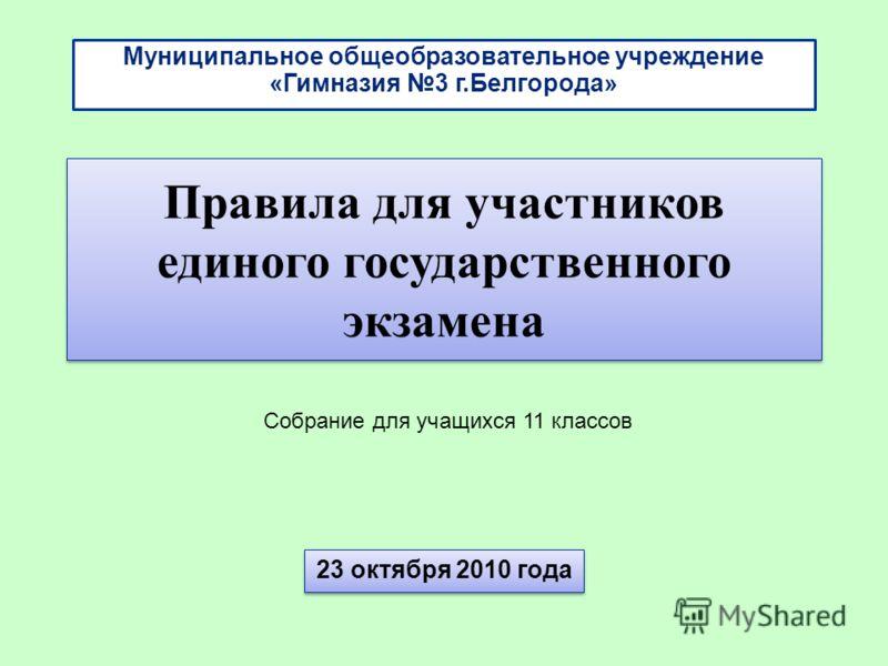 23 октября 2010 года Правила для участников единого государственного экзамена Муниципальное общеобразовательное учреждение «Гимназия 3 г.Белгорода» Собрание для учащихся 11 классов