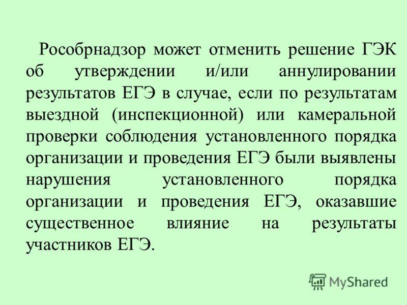 Рособрнадзор может отменить решение ГЭК об утверждении и/или аннулировании результатов ЕГЭ в случае, если по результатам выездной (инспекционной) или камеральной проверки соблюдения установленного порядка организации и проведения ЕГЭ были выявлены на