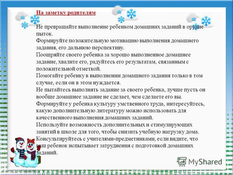 FokinaLida.75@mail.ru На заметку родителям Не превращайте выполнение ребенком домашних заданий в орудие пыток. Формируйте положительную мотивацию выполнения домашнего задания, его дальнюю перспективу. Поощряйте своего ребенка за хорошо выполненное до