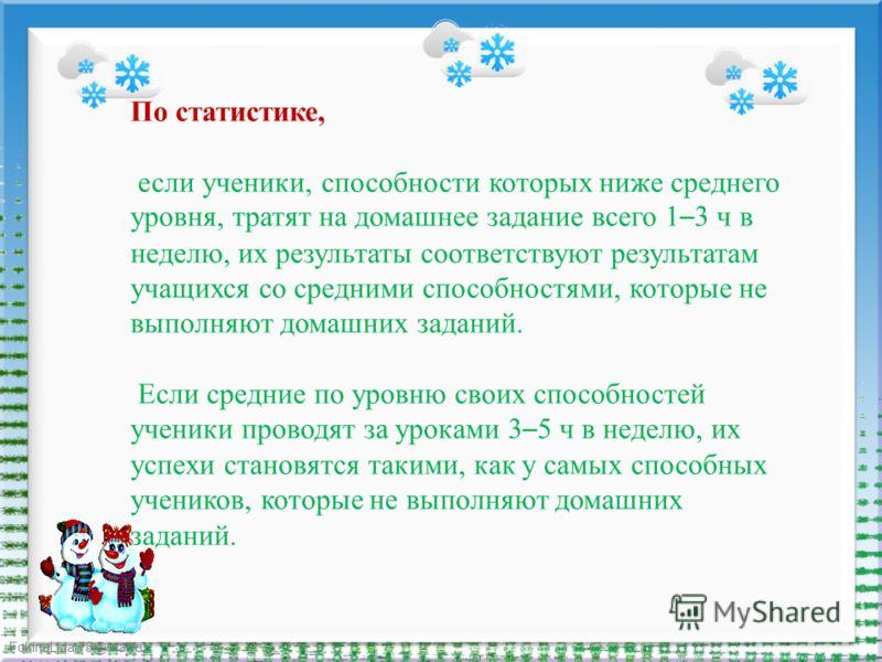 FokinaLida.75@mail.ru По статистике, если ученики, способности которых ниже среднего уровня, тратят на домашнее задание всего 1 – 3 ч в неделю, их результаты соответствуют результатам учащихся со средними способностями, которые не выполняют домашних