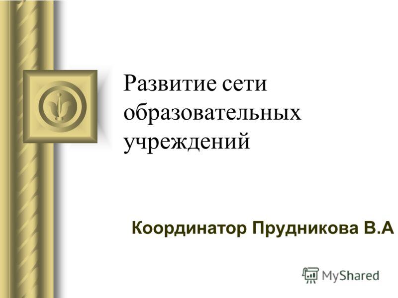 Развитие сети образовательных учреждений Координатор Прудникова В.А