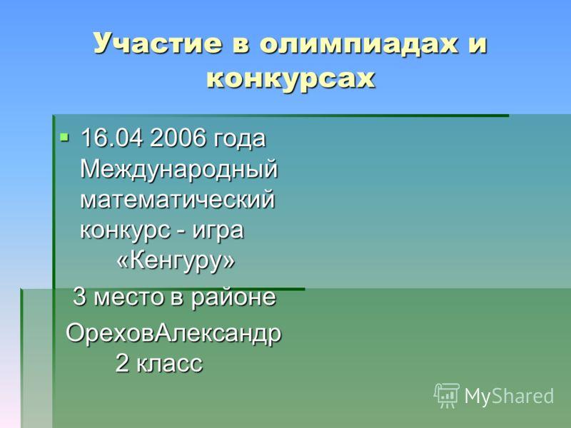 Участие в олимпиадах и конкурсах 16.04 2006 года Международный математический конкурс - игра «Кенгуру» 16.04 2006 года Международный математический конкурс - игра «Кенгуру» 3 место в районе 3 место в районе ОреховАлександр 2 класс ОреховАлександр 2 к