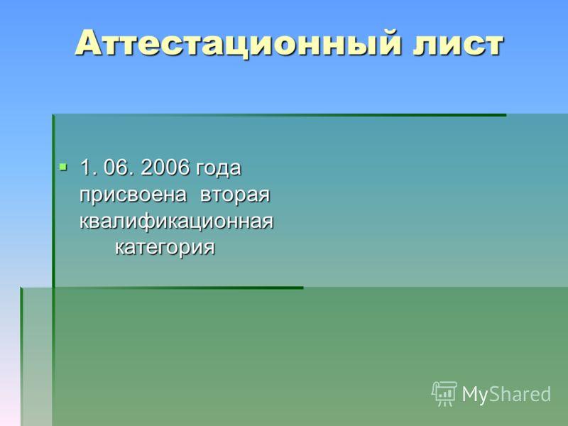 Аттестационный лист 1. 06. 2006 года присвоена вторая квалификационная категория 1. 06. 2006 года присвоена вторая квалификационная категория