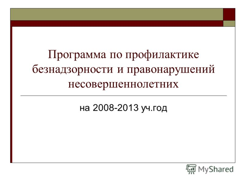 Программа по профилактике безнадзорности и правонарушений несовершеннолетних на 2008-2013 уч.год
