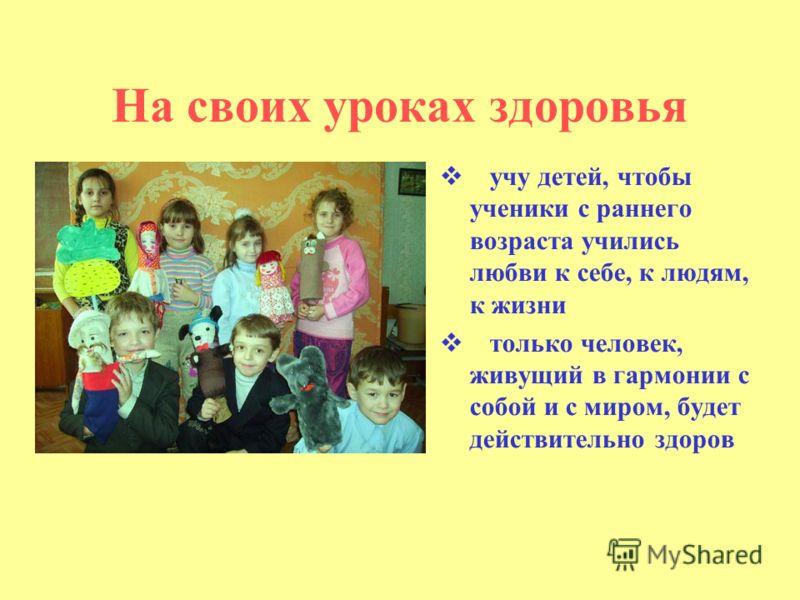 На своих уроках здоровья учу детей, чтобы ученики с раннего возраста учились любви к себе, к людям, к жизни только человек, живущий в гармонии с собой и с миром, будет действительно здоров
