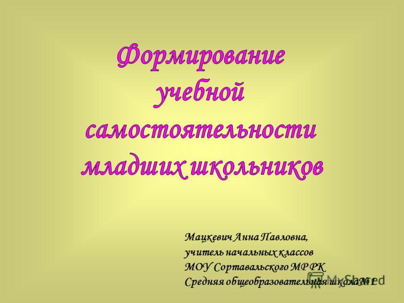 Мацкевич Анна Павловна, учитель начальных классов МОУ Сортавальского МР РК Средняя общеобразовательная школа1