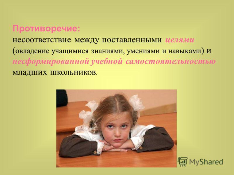 Противоречие: несоответствие между поставленными целями ( овладение учащимися знаниями, умениями и навыками ) и несформированной учебной самостоятельностью младших школьников.