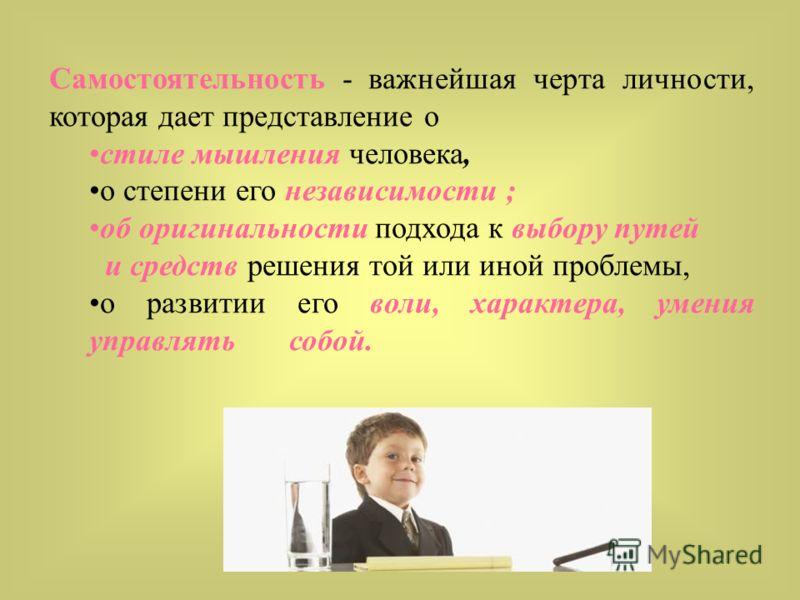 Самостоятельность - важнейшая черта личности, которая дает представление о стиле мышления человека, о степени его независимости ; об оригинальности подхода к выбору путей и средств решения той или иной проблемы, о развитии его воли, характера, умения