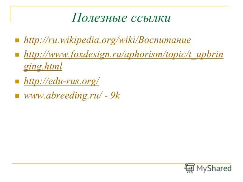 Полезные ссылки http://ru.wikipedia.org/wiki/Воспитание http://www.foxdesign.ru/aphorism/topic/t_upbrin ging.html http://www.foxdesign.ru/aphorism/topic/t_upbrin ging.html http://edu-rus.org/ www.abreeding.ru/ - 9k