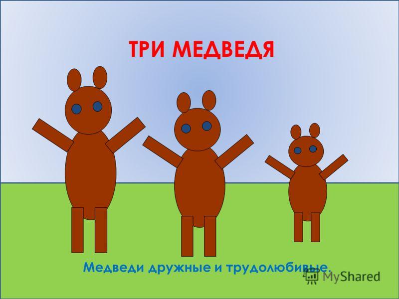 ТРИ МЕДВЕДЯ Медведи дружные и трудолюбивые.