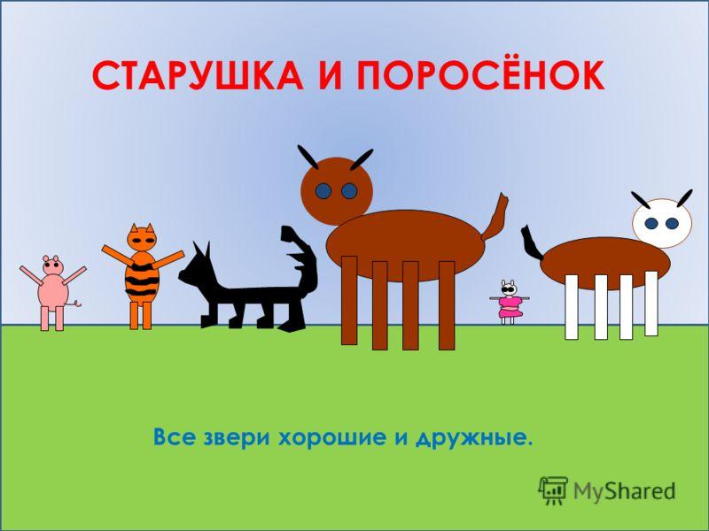 СТАРУШКА И ПОРОСЁНОК Все звери хорошие и дружные.