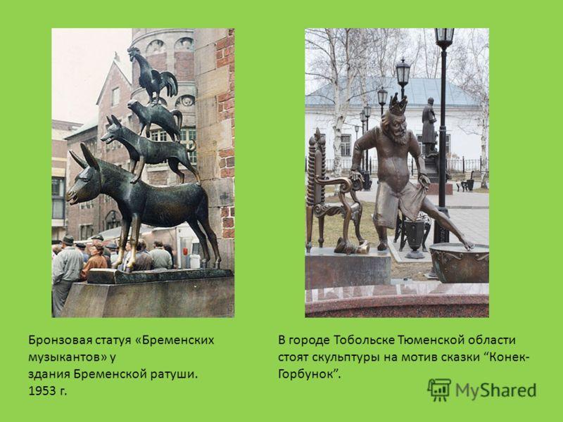 Бронзовая статуя «Бременских музыкантов» у здания Бременской ратуши. 1953 г. В городе Тобольске Тюменской области стоят скульптуры на мотив сказки Конек- Горбунок.