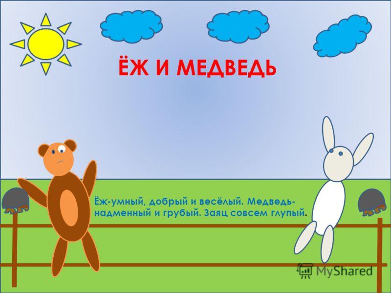 ЁЖ И МЕДВЕДЬ Ёж-умный, добрый и весёлый. Медведь- надменный и грубый. Заяц совсем глупый.