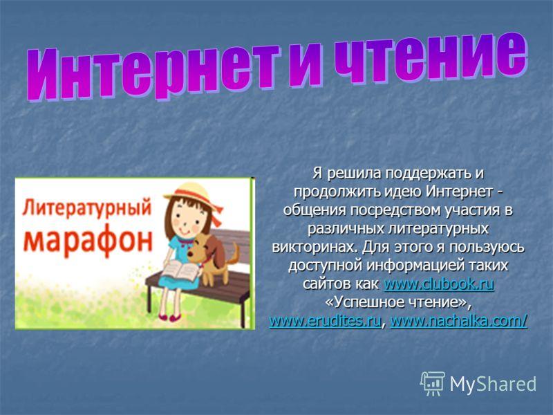 Я решила поддержать и продолжить идею Интернет - общения посредством участия в различных литературных викторинах. Для этого я пользуюсь доступной информацией таких сайтов как www.clubook.ru «Успешное чтение», www.erudites.ru, www.nachalka.com/ www.cl