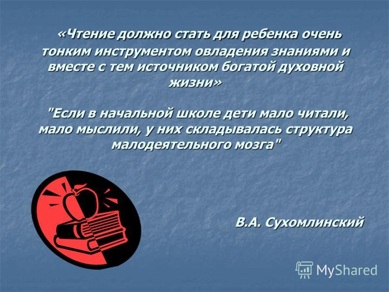 «Чтение должно стать для ребенка очень тонким инструментом овладения знаниями и вместе с тем источником богатой духовной жизни»