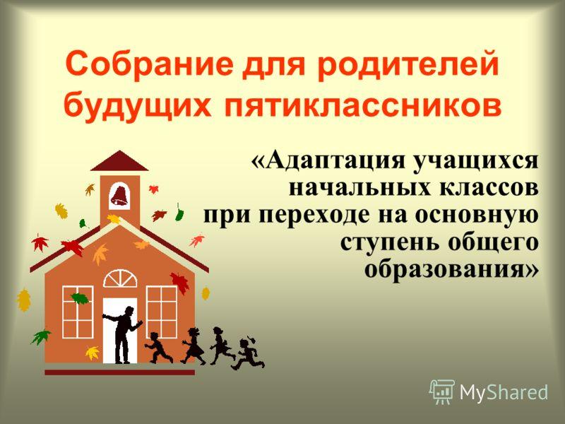 Собрание для родителей будущих пятиклассников «Адаптация учащихся начальных классов при переходе на основную ступень общего образования»