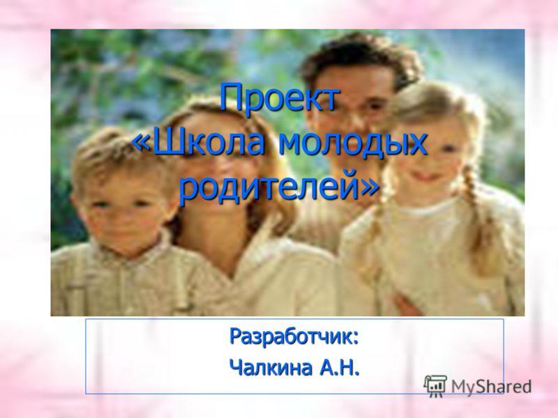 Проект «Школа молодых родителей» Разработчик: Чалкина А.Н.