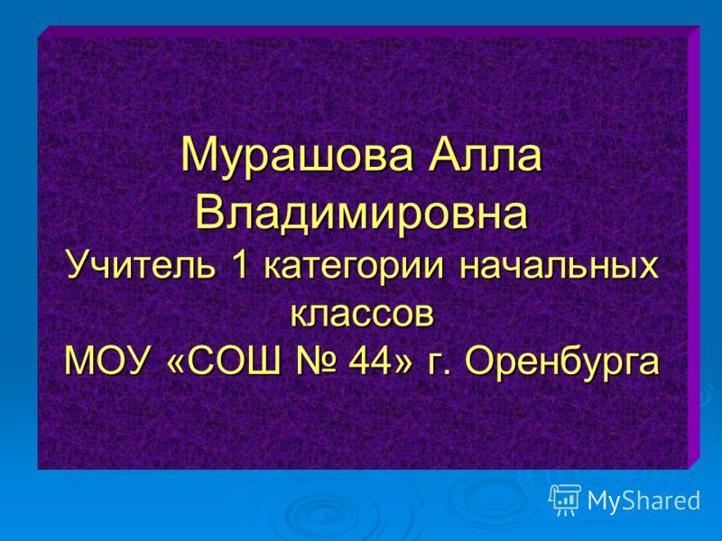 Мурашова Алла Владимировна Учитель 1 категории начальных классов МОУ «СОШ 44» г. Оренбурга