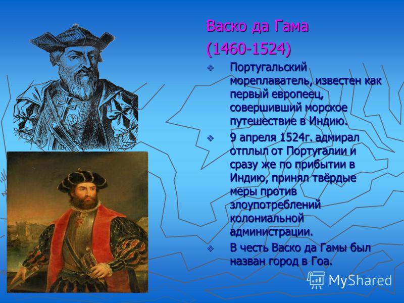 Васко да Гама (1460-1524) Португальский мореплаватель, известен как первый европеец, совершивший морское путешествие в Индию. Португальский мореплаватель, известен как первый европеец, совершивший морское путешествие в Индию. 9 апреля 1524г. адмирал