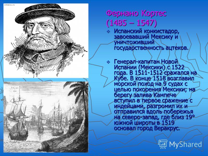 Фернано Кортес (1485 – 1547) Испанский конкистадор, завоевавший Мексику и уничтоживший государственность ацтеков. Генерал-капитан Новой Испании (Мексики) с 1522 года. В 1511-1512 сражался на Кубе. В конце 1518 возглавил морской поход на 9 судах с цел