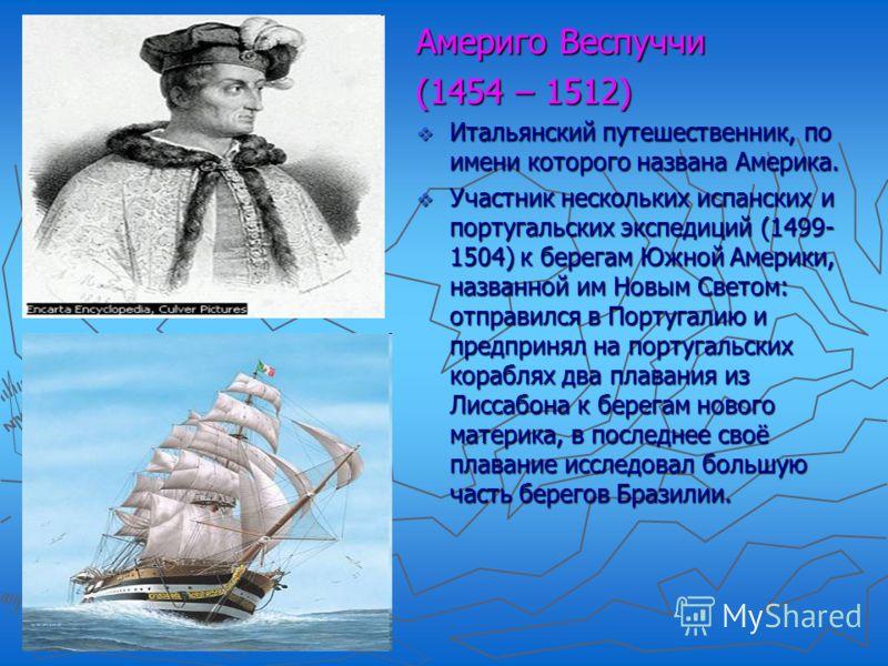 Америго Веспуччи (1454 – 1512) Итальянский путешественник, по имени которого названа Америка. Участник нескольких испанских и португальских экспедиций (1499- 1504) к берегам Южной Америки, названной им Новым Светом: отправился в Португалию и предприн