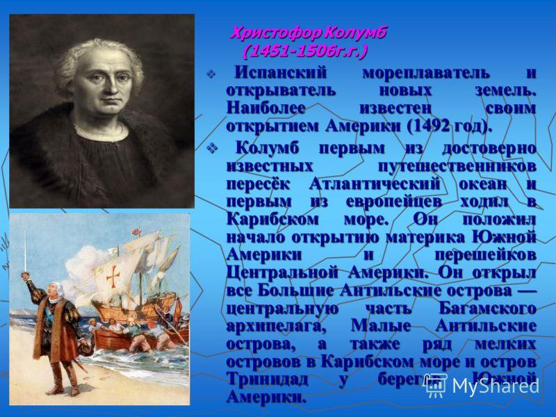 Христофор Колумб Христофор Колумб (1451-1506г.г.) (1451-1506г.г.) Испанский мореплаватель и открыватель новых земель. Наиболее известен своим открытием Америки (1492 год). Испанский мореплаватель и открыватель новых земель. Наиболее известен своим от