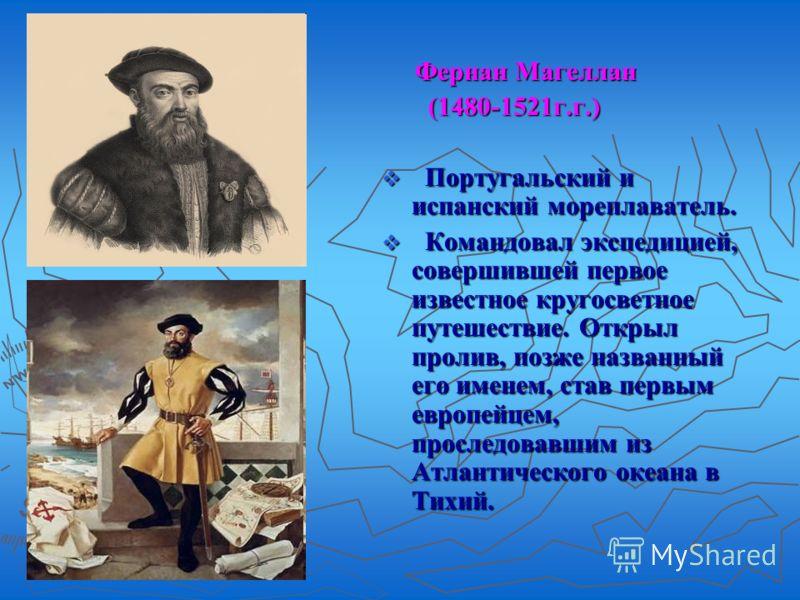 Фернан Магеллан (1480-1521г.г.) Португальский и испанский мореплаватель. Командовал экспедицией, совершившей первое известное кругосветное путешествие. Открыл пролив, позже названный его именем, став первым европейцем, проследовавшим из Атлантическог