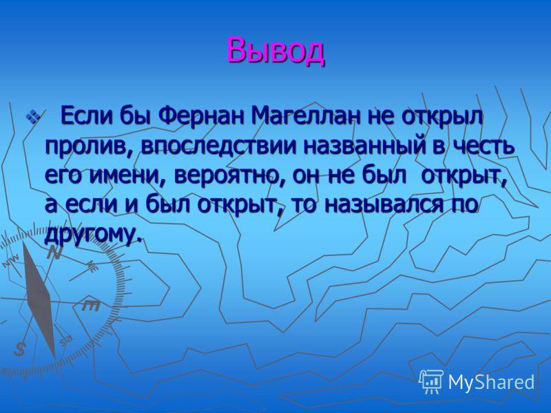 Вывод Если бы Фернан Магеллан не открыл пролив, впоследствии названный в честь его имени, вероятно, он не был открыт, а если и был открыт, то назывался по другому. Если бы Фернан Магеллан не открыл пролив, впоследствии названный в честь его имени, ве