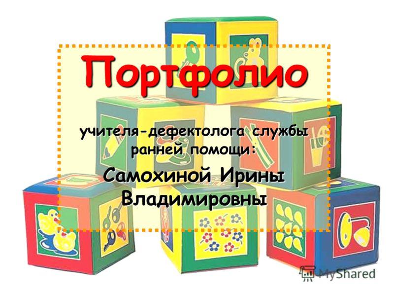 Портфолио учителя-дефектолога службы ранней помощи: Самохиной Ирины Владимировны