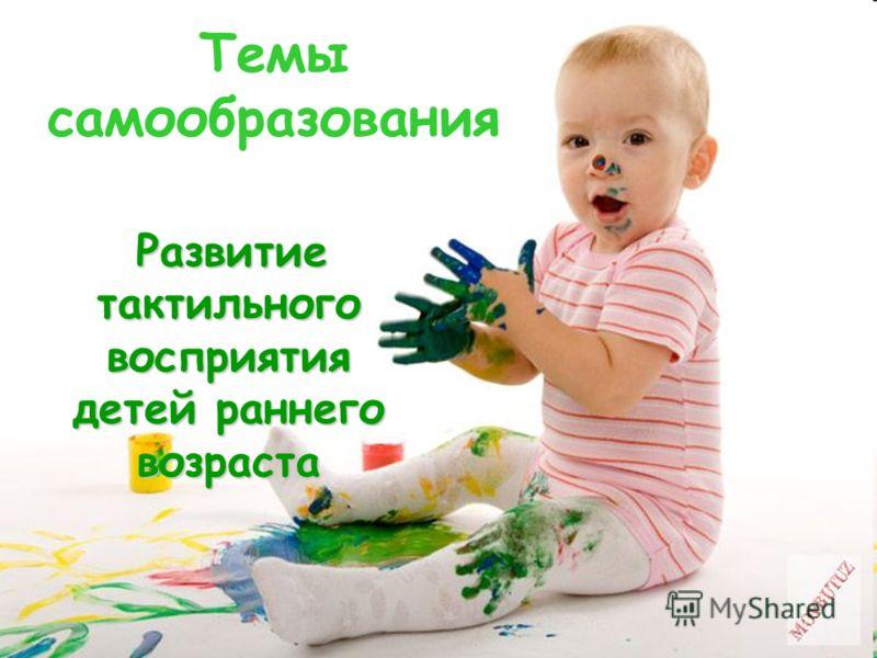 Темы самообразования Развитие тактильного восприятия детей раннего возраста