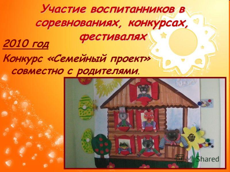 Участие воспитанников в соревнованиях, конкурсах, фестивалях 2010 год Конкурс «Семейный проект» совместно с родителями.