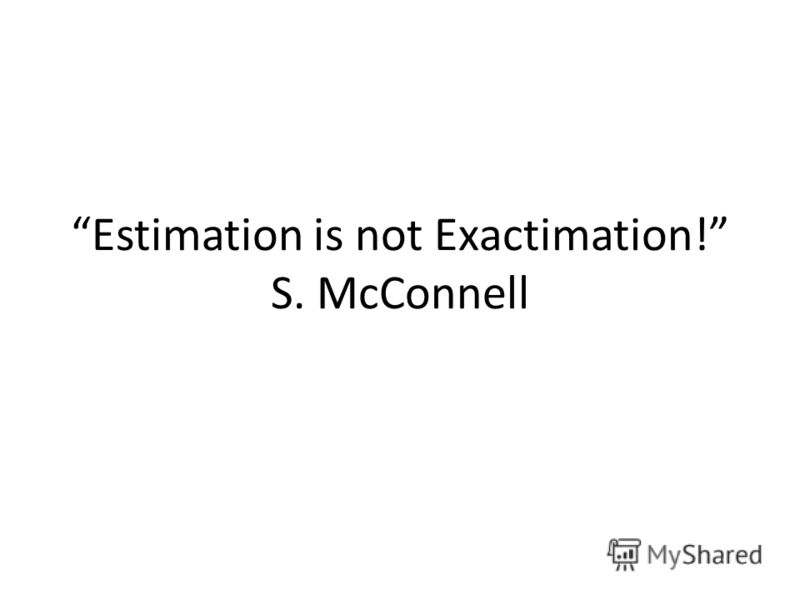 Estimation is not Exactimation! S. McConnell