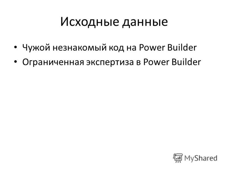 Исходные данные Чужой незнакомый код на Power Builder Ограниченная экспертиза в Power Builder