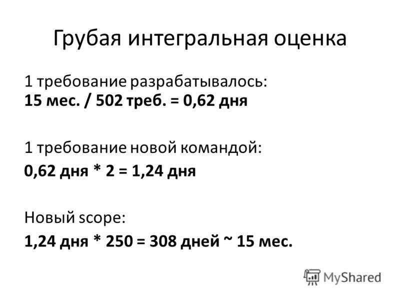 Грубая интегральная оценка 1 требование разрабатывалось: 15 мес. / 502 треб. = 0,62 дня 1 требование новой командой: 0,62 дня * 2 = 1,24 дня Новый scope: 1,24 дня * 250 = 308 дней ~ 15 мес.