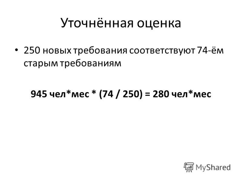 Уточнённая оценка 250 новых требования соответствуют 74-ём старым требованиям 945 чел*мес * (74 / 250) = 280 чел*мес