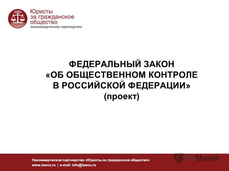ФЕДЕРАЛЬНЫЙ ЗАКОН «ОБ ОБЩЕСТВЕННОМ КОНТРОЛЕ В РОССИЙСКОЙ ФЕДЕРАЦИИ» (проект) Некоммерческое партнерство «Юристы за гражданское общество» www.lawcs.ru | e-mail: info@lawcs.ru