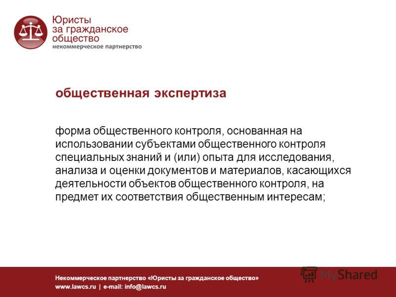 общественная экспертиза Некоммерческое партнерство «Юристы за гражданское общество» www.lawcs.ru | e-mail: info@lawcs.ru форма общественного контроля, основанная на использовании субъектами общественного контроля специальных знаний и (или) опыта для