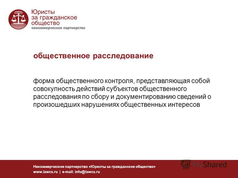 общественное расследование Некоммерческое партнерство «Юристы за гражданское общество» www.lawcs.ru | e-mail: info@lawcs.ru форма общественного контроля, представляющая собой совокупность действий субъектов общественного расследования по сбору и доку