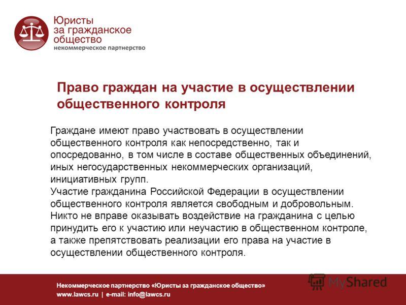 Право граждан на участие в осуществлении общественного контроля Некоммерческое партнерство «Юристы за гражданское общество» www.lawcs.ru | e-mail: info@lawcs.ru Граждане имеют право участвовать в осуществлении общественного контроля как непосредствен