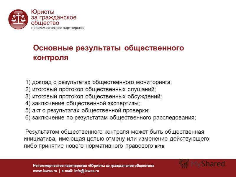 Основные результаты общественного контроля Некоммерческое партнерство «Юристы за гражданское общество» www.lawcs.ru | e-mail: info@lawcs.ru 1) доклад о результатах общественного мониторинга; 2) итоговый протокол общественных слушаний; 3) итоговый про