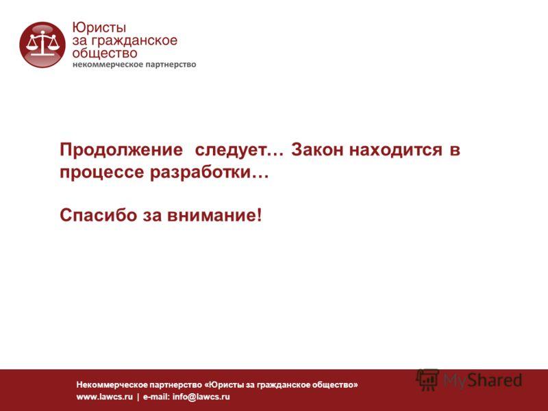 Продолжение следует… Закон находится в процессе разработки… Спасибо за внимание! Некоммерческое партнерство «Юристы за гражданское общество» www.lawcs.ru | e-mail: info@lawcs.ru