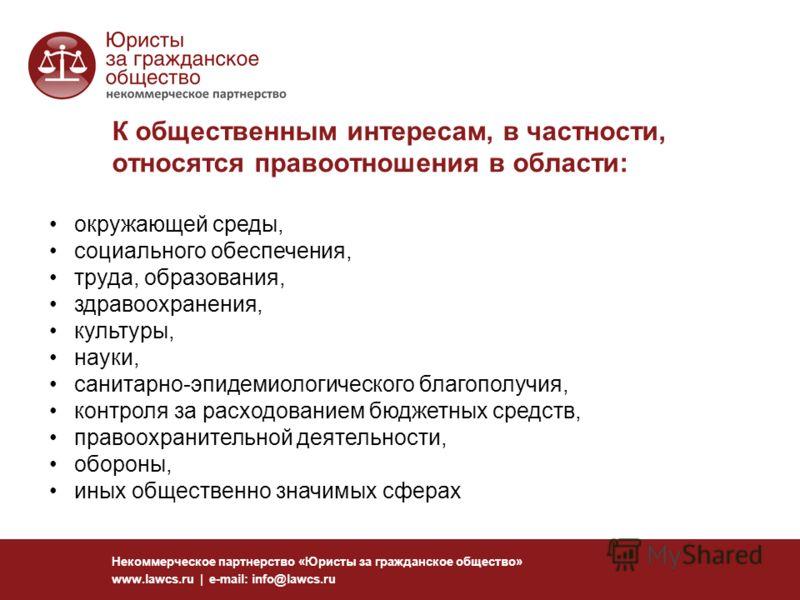 К общественным интересам, в частности, относятся правоотношения в области: Некоммерческое партнерство «Юристы за гражданское общество» www.lawcs.ru | e-mail: info@lawcs.ru окружающей среды, социального обеспечения, труда, образования, здравоохранения