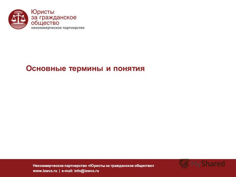 Основные термины и понятия Некоммерческое партнерство «Юристы за гражданское общество» www.lawcs.ru | e-mail: info@lawcs.ru